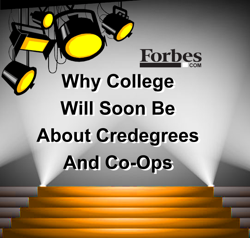 Forbes :: Why College Will Soon Be About Credegrees And Co-Ops